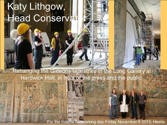 Katy Lithgow, Head Conservator  Rehanging the Gideons tapestries in the Long Gallery at Hardwick Hall, in front of the pre...