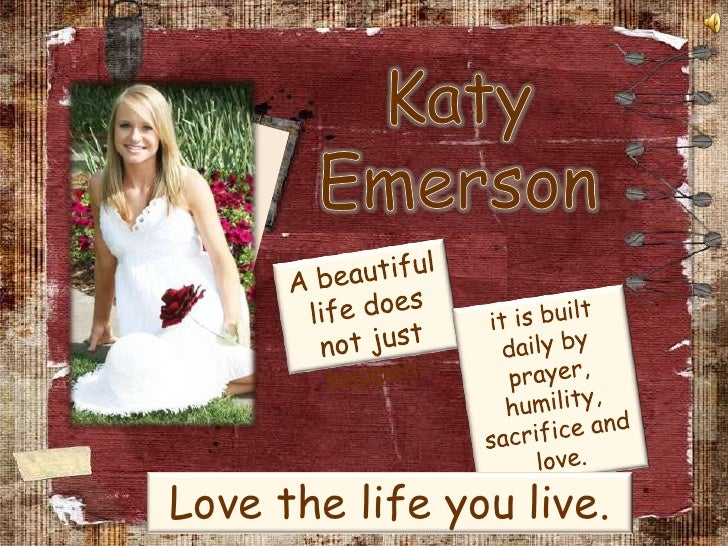Katy <br />Emerson<br />A beautiful life does not just happen; <br />it is built daily by prayer, humility, sacrifice and ...
