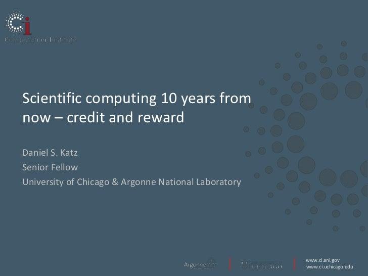 Scientific computing 10 years fromnow – credit and rewardDaniel S. KatzSenior FellowUniversity of Chicago & Argonne Nation...