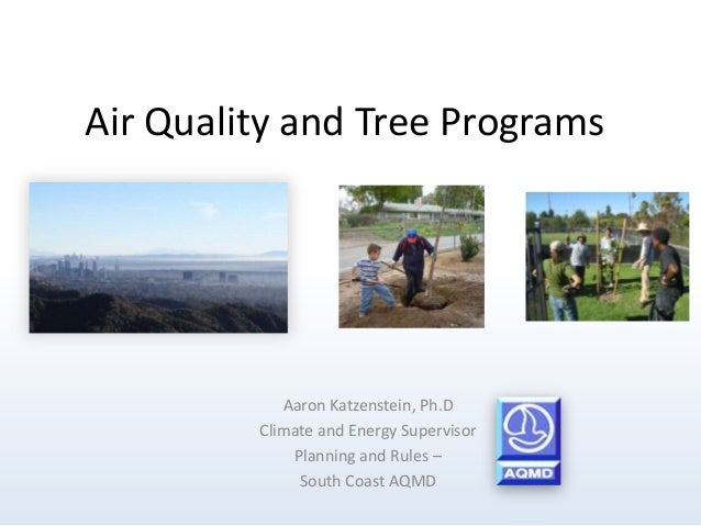 Air Quality and Tree Programs Aaron Katzenstein, Ph.D Climate and Energy Supervisor Planning and Rules – South Coast AQMD