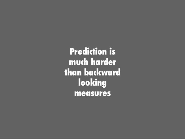 Prediction is much harder than backward looking measures