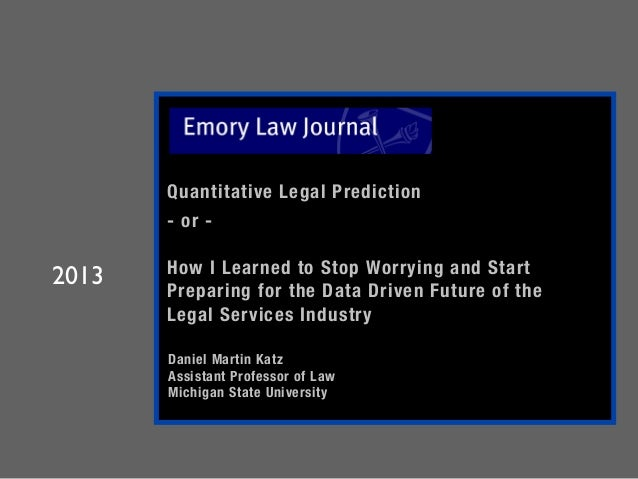 Quantitative Legal Prediction   - or -   How I Learned to Stop Worrying and Start Preparing for the Data Driven Future of ...