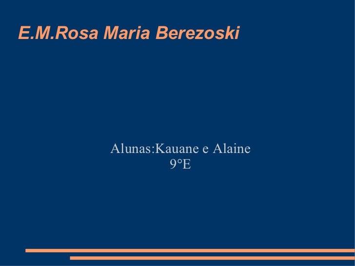 E.M.Rosa Maria Berezoski Alunas:Kauane e Alaine 9°E