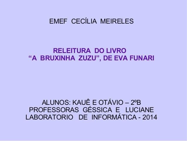 """EMEF CECÍLIA MEIRELES RELEITURA DO LIVRO """"A BRUXINHA ZUZU"""", DE EVA FUNARI ALUNOS: KAUÊ E OTÁVIO – 2ºB PROFESSORAS GÉSSICA ..."""