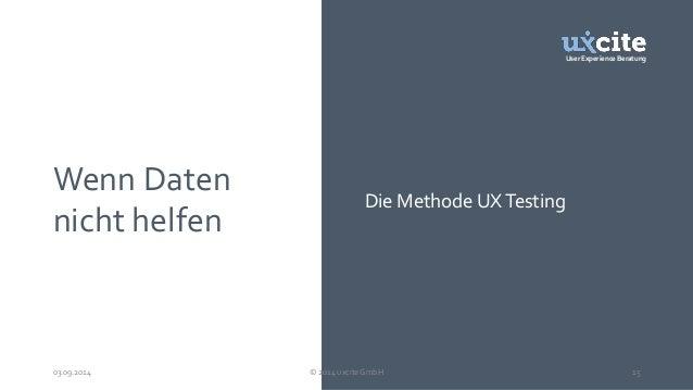 User Experience Beratung  Wenn Daten  nicht helfen  Die Methode UX Testing  03.09.2014 © 2014 uxcite GmbH 15