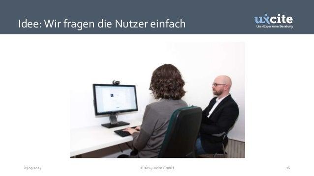 User Experience Beratung  Idee: Wir fragen die Nutzer einfach  03.09.2014 © 2014 uxcite GmbH 16
