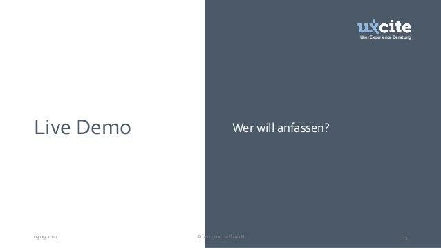 User Experience Beratung  Live Demo Wer will anfassen?  03.09.2014 © 2014 uxcite GmbH 25