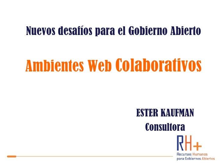Nuevos desafíos para el Gobierno AbiertoAmbientes Web Colaborativos                         ESTER KAUFMAN                 ...