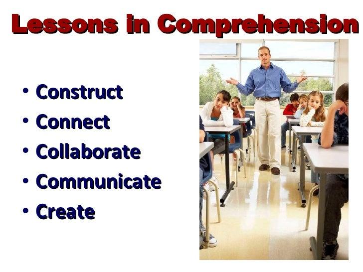 Lessons in Comprehension <ul><li>Construct </li></ul><ul><li>Connect </li></ul><ul><li>Collaborate </li></ul><ul><li>Commu...