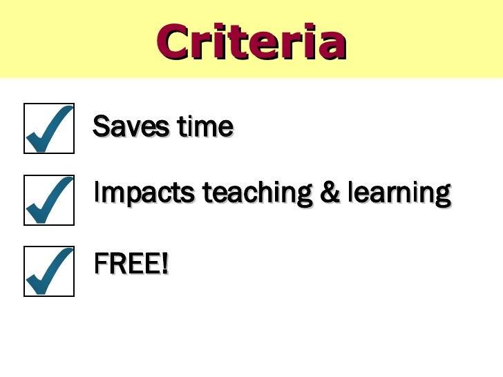 Criteria <ul><li>Saves time </li></ul><ul><li>Impacts teaching & learning </li></ul><ul><li>FREE! </li></ul>