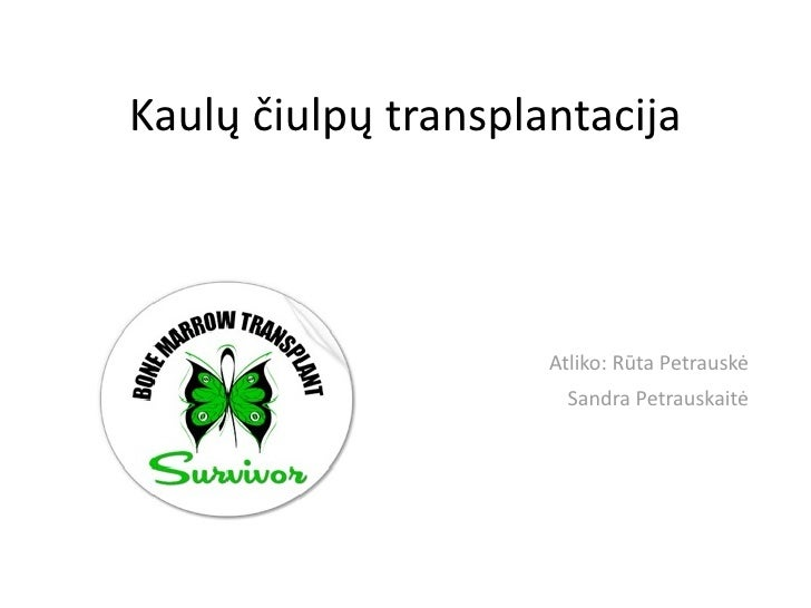 Kaulųčiulpųtransplantacija                         Atliko:RūtaPetrauskė                  SandraPetrau...