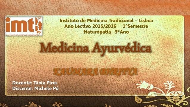 Medicina Ayurvédica KAUMARA BHRITYA Instituto de Medicina Tradicional – Lisboa Ano Lectivo 2015/2016 1ºSemestre Naturopati...