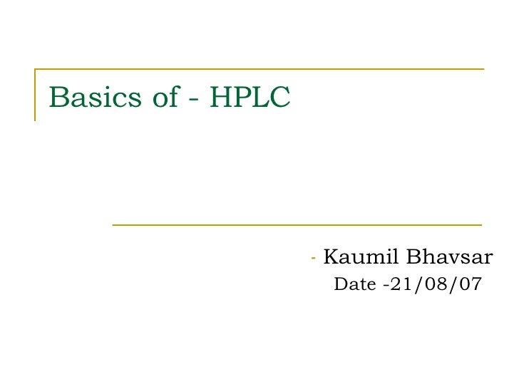 Basics of - HPLC <ul><li>Kaumil Bhavsar </li></ul><ul><li>Date -21/08/07 </li></ul>