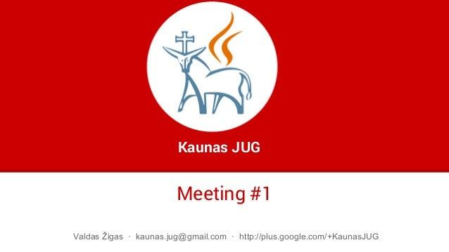 Meeting #1 Kaunas JUG Valdas Žigas · kaunas.jug@gmail.com · http://plus.google.com/+KaunasJUG