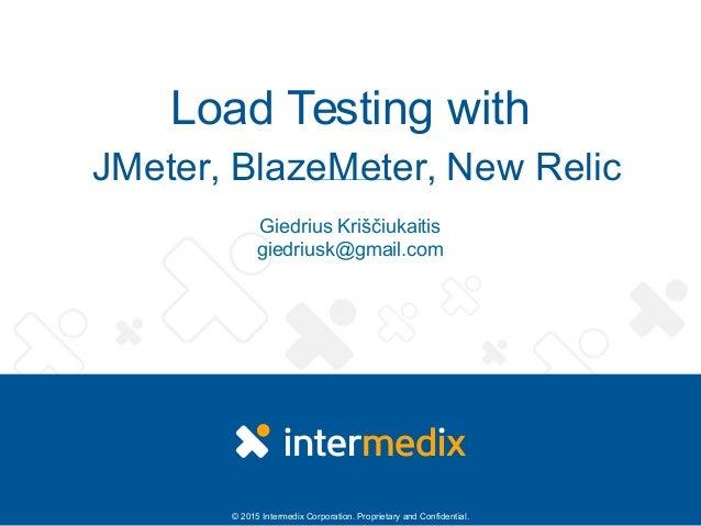 © 2015 Intermedix Corporation. Proprietary and Confidential. Load Testing with JMeter, BlazeMeter, New Relic Giedrius Kriš...