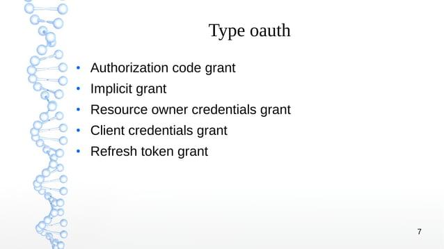 7 Type oauth ● Authorization code grant ● Implicit grant ● Resource owner credentials grant ● Client credentials grant ● R...