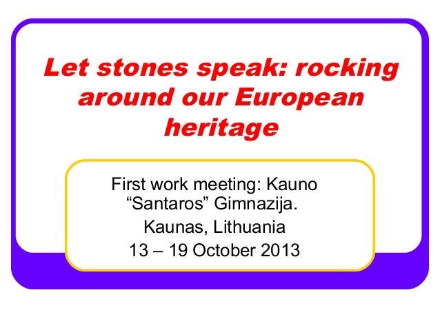 "Let stones speak: rocking around our European heritage First work meeting: Kauno ""Santaros"" Gimnazija. Kaunas, Lithuania 1..."