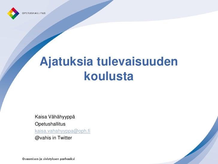 Ajatuksia tulevaisuuden          koulusta   Kaisa Vähähyyppä Opetushallitus kaisa.vahahyyppa@oph.fi @vahis in Twitter