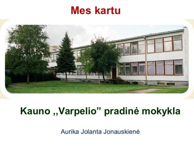 """Mes kartuKauno ,,Varpelio"""" pradinė mokykla        Aurika Jolanta Jonauskienė"""