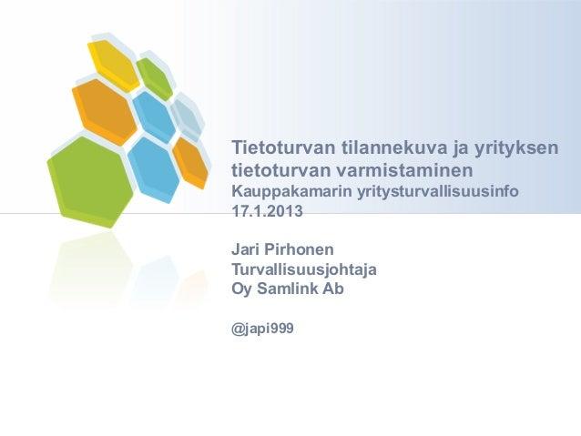 Tietoturvan tilannekuva ja yrityksentietoturvan varmistaminenKauppakamarin yritysturvallisuusinfo17.1.2013Jari PirhonenTur...