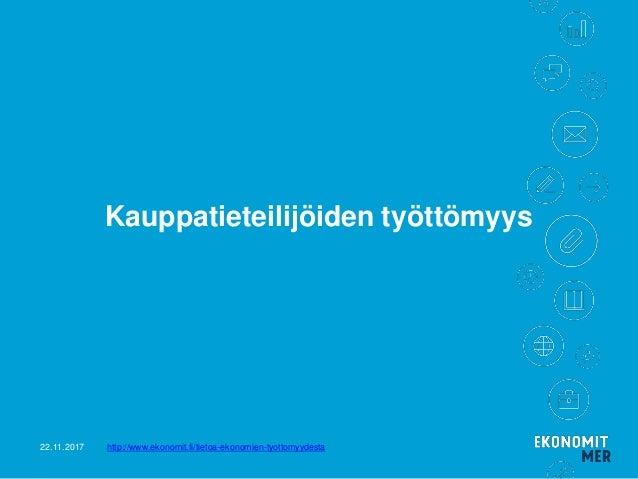 Kauppatieteilij�iden ty�tt�myys 22.11.2017 http://www.ekonomit.fi/tietoa-ekonomien-tyottomyydesta