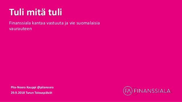 Tuli mitä tuli Finanssiala kantaa vastuuta ja vie suomalaisia vaurauteen Piia-Noora Kauppi @piianoora 29.9.2018 Turun Talo...