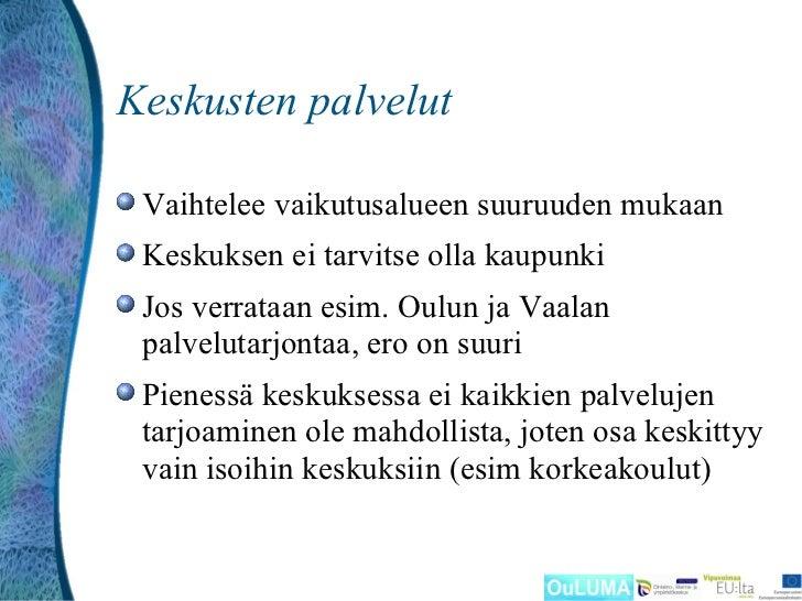 Keskusten palvelut Vaihtelee vaikutusalueen suuruuden mukaan Keskuksen ei tarvitse olla kaupunki Jos verrataan esim. Oulun...
