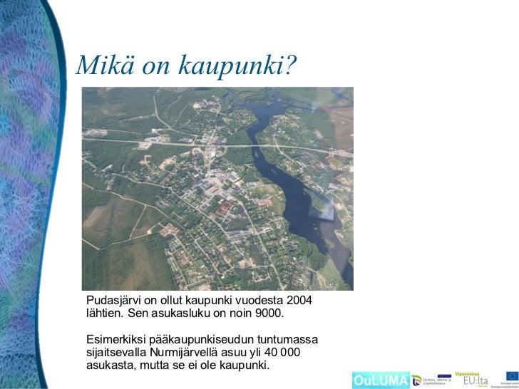 Mikä on kaupunki?Pudasjärvi on ollut kaupunki vuodesta 2004lähtien. Sen asukasluku on noin 9000.Esimerkiksi pääkaupunkiseu...