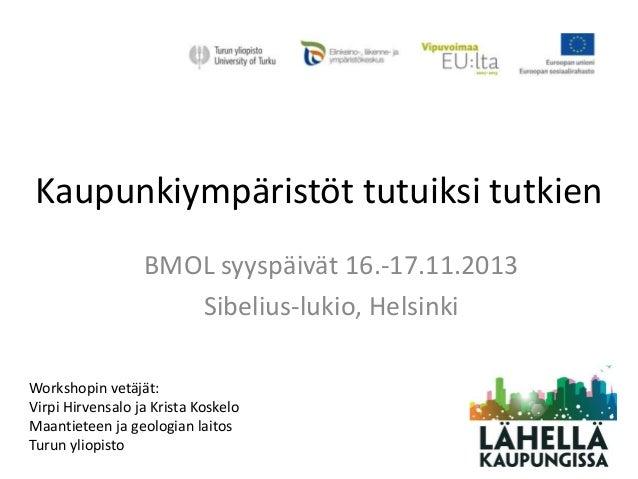 Kaupunkiympäristöt tutuiksi tutkien BMOL syyspäivät 16.-17.11.2013 Sibelius-lukio, Helsinki Workshopin vetäjät: Virpi Hirv...