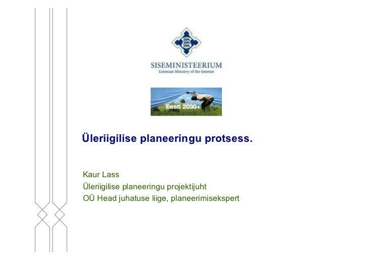 Üleriigilise planeeringu protsess.Kaur LassÜleriigilise planeeringu projektijuhtOÜ Head juhatuse liige, planeerimisekspert