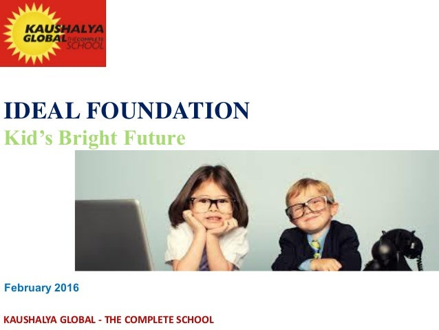 IDEAL FOUNDATION Kid's Bright Future February 2016 KAUSHALYA GLOBAL - THE COMPLETE SCHOOL