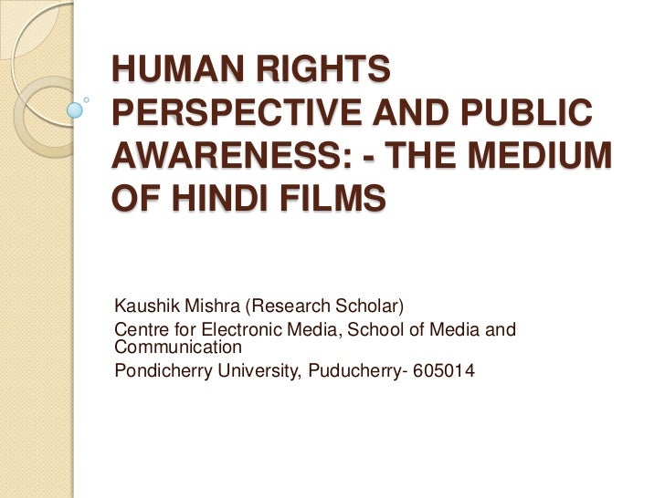 HUMAN RIGHTSPERSPECTIVE AND PUBLICAWARENESS: - THE MEDIUMOF HINDI FILMSKaushik Mishra (Research Scholar)Centre for Electro...