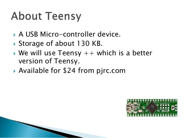    A USB Micro-controller device.   Storage of about 130 KB.   We will use Teensy ++ which is a better    version of Te...