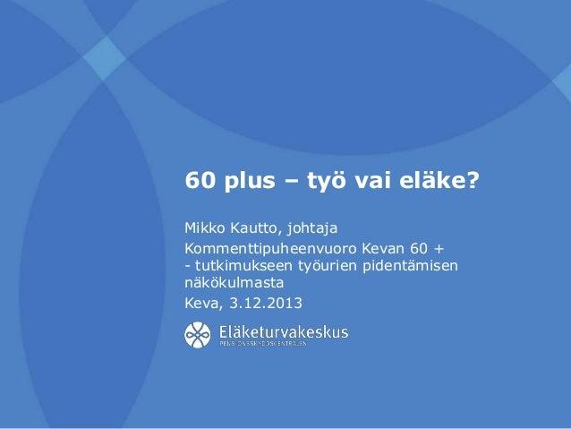 60 plus – työ vai eläke? Mikko Kautto, johtaja Kommenttipuheenvuoro Kevan 60 + - tutkimukseen työurien pidentämisen näköku...