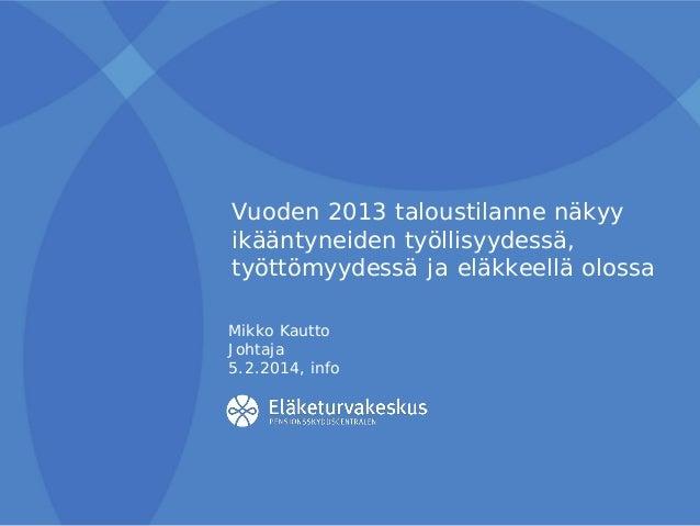 Vuoden 2013 taloustilanne näkyy ikääntyneiden työllisyydessä, työttömyydessä ja eläkkeellä olossa Mikko Kautto Johtaja 5.2...