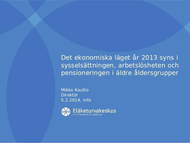 Det ekonomiska läget år 2013 syns i sysselsättningen, arbetslösheten och pensioneringen i äldre åldersgrupper Mikko Kautto...