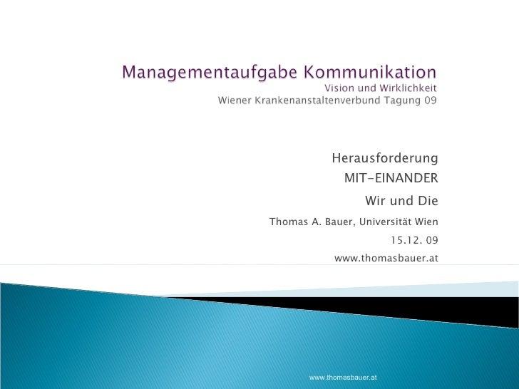 Herausforderung MIT-EINANDER Wir und Die Thomas A. Bauer, Universität Wien 15.12. 09 www.thomasbauer.at www.thomasbauer.at