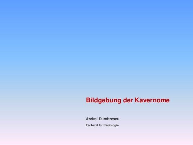 Bildgebung der Kavernome Andrei Dumitrescu Facharzt für Radiologie