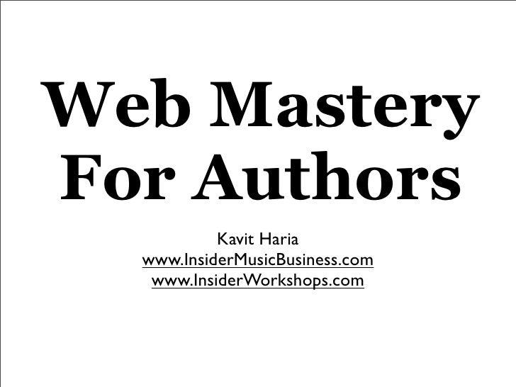 Web Mastery For Authors            Kavit Haria   www.InsiderMusicBusiness.com    www.InsiderWorkshops.com