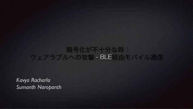 暗号化が不十分な時:! ウェアラブルへの攻撃 - BLE経由モバイル通信!  Kavya Racharla Sumanth Naropanth
