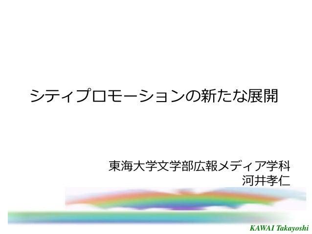 KAWAI Takayoshi シティプロモーションの新たな展開 東海大学文学部広報メディア学科 河井孝仁