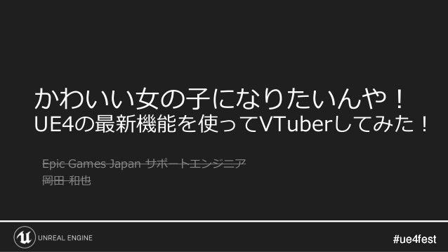 #ue4fest#ue4fest かわいい女の子になりたいんや! UE4の最新機能を使ってVTuberしてみた! Epic Games Japan サポートエンジニア 岡田 和也