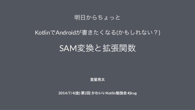 明日からちょっと KotlinでAndroidが書きたくなる(かもしれない?) SAM変換と拡張関数  室星亮太 2014/7/4(金))第2回)かわいいKotlin勉強会)#jkug