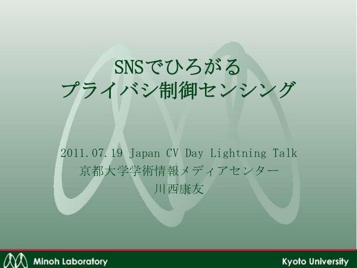 SNSでひろがるプライバシ制御センシング<br />2011.07.19 Japan CV Day Lightning Talk<br />京都大学学術情報メディアセンター<br />川西康友<br />