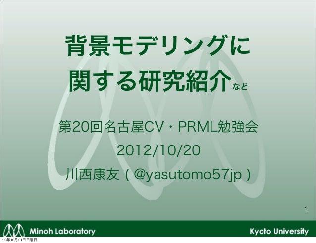 背景モデリングに               関する研究紹介            など               第20回名古屋CV・PRML勉強会                     2012/10/20               ...