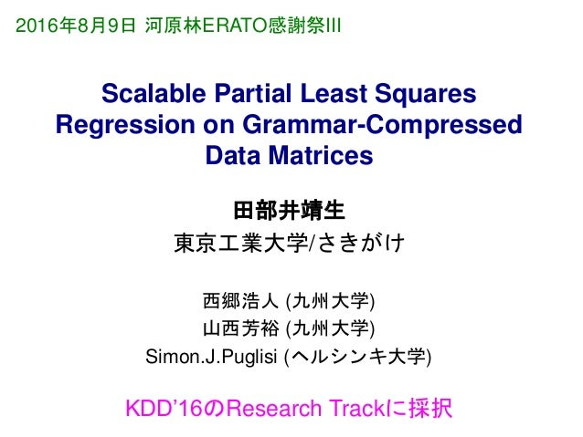Scalable Partial Least Squares Regression on Grammar-Compressed Data Matrices 田部井靖生 東京工業大学/さきがけ 西郷浩人 (九州大学) 山西芳裕 (九州大学) Si...