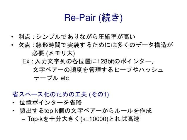Re-Pair (続き) • 利点 : シンプルでありながら圧縮率が高い • 欠点 : 線形時間で実装するためには多くのデータ構造が 必要 (メモリ大) Ex : 入力文字列の各位置に128bitのポインター, 文字ペアーの頻度を管理するヒープ...