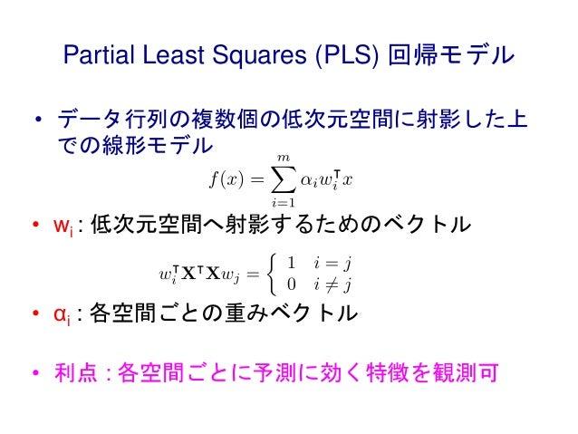 Partial Least Squares (PLS) 回帰モデル • データ行列の複数個の低次元空間に射影した上 での線形モデル • wi : 低次元空間へ射影するためのベクトル • αi : 各空間ごとの重みベクトル • 利点 : 各空間ご...
