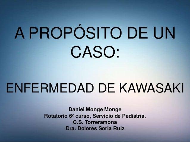 A PROPÓSITO DE UN CASO: ENFERMEDAD DE KAWASAKI Daniel Monge Monge Rotatorio 6º curso, Servicio de Pediatría, C.S. Torreram...