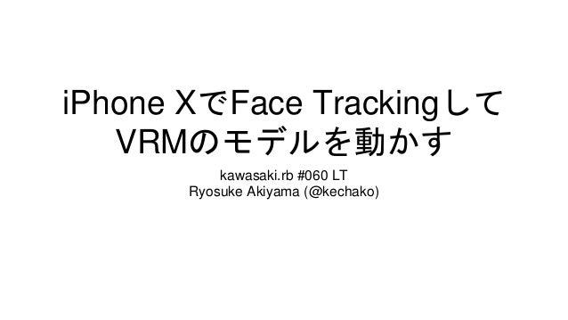 iPhone XでFace Trackingして VRMのモデルを動かす kawasaki.rb #060 LT Ryosuke Akiyama (@kechako)